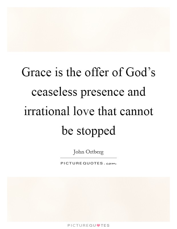 Grace is the offer of God's ceaseless presence and irrational love that cannot be stopped Picture Quote #1