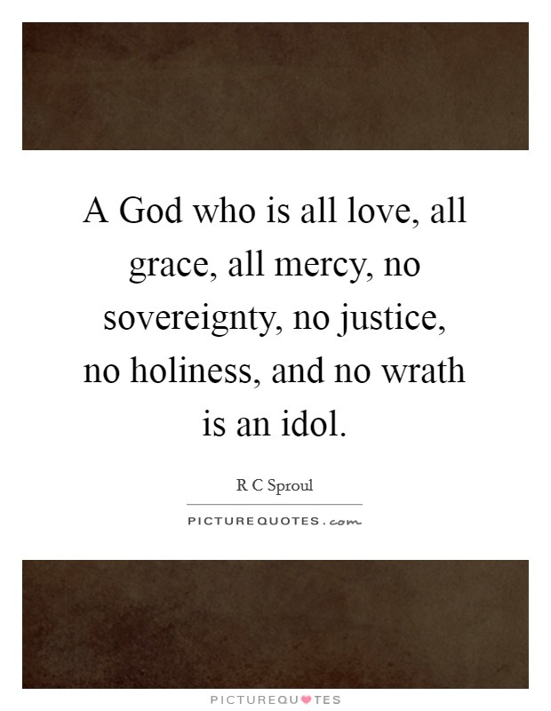 A God who is all love, all grace, all mercy, no sovereignty, no justice, no holiness, and no wrath is an idol Picture Quote #1