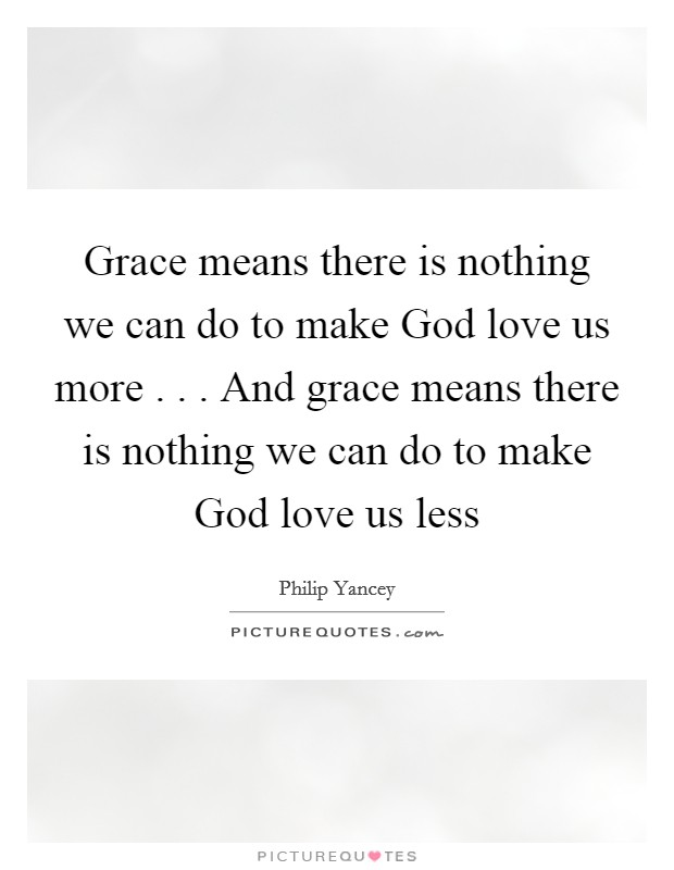 Grace means there is nothing we can do to make God love us more . . . And grace means there is nothing we can do to make God love us less Picture Quote #1
