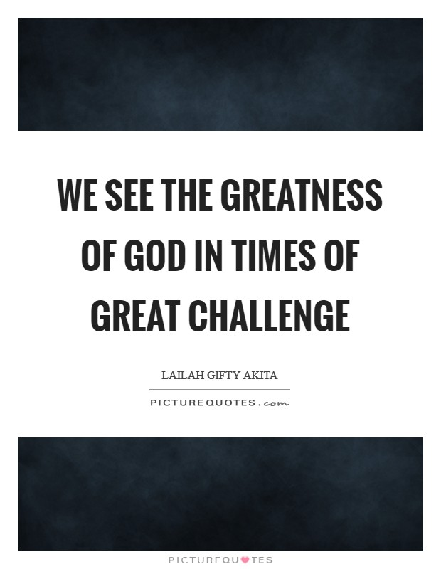 We see the greatness of God in times of great challenge Picture Quote #1