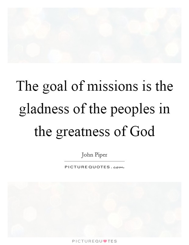 The goal of missions is the gladness of the peoples in the greatness of God Picture Quote #1