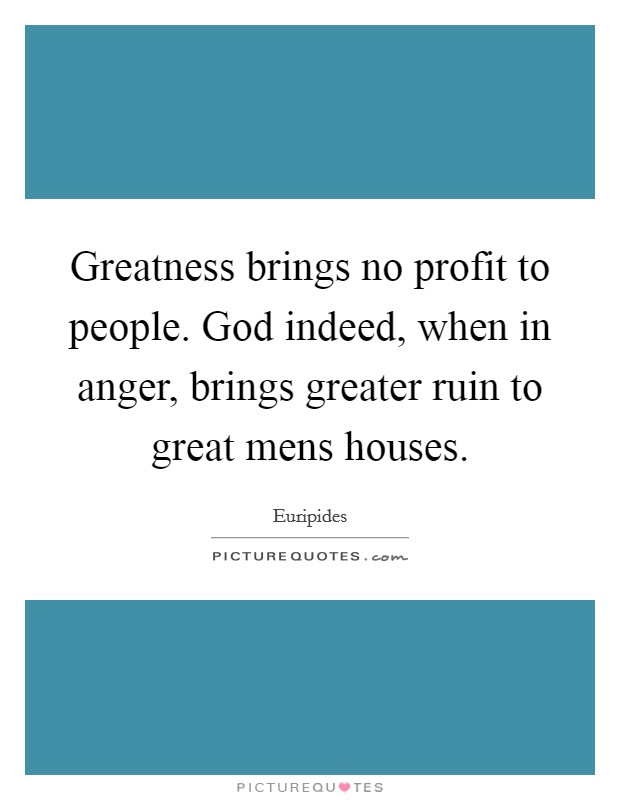 Greatness brings no profit to people. God indeed, when in anger, brings greater ruin to great mens houses Picture Quote #1