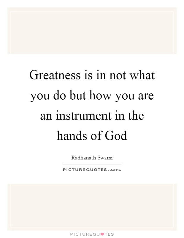 Greatness is in not what you do but how you are an instrument in the hands of God Picture Quote #1