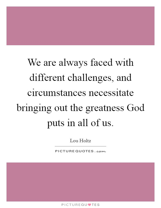 We are always faced with different challenges, and circumstances necessitate bringing out the greatness God puts in all of us Picture Quote #1
