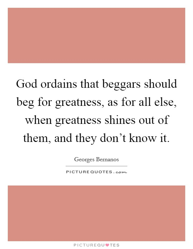 God ordains that beggars should beg for greatness, as for all else, when greatness shines out of them, and they don't know it Picture Quote #1
