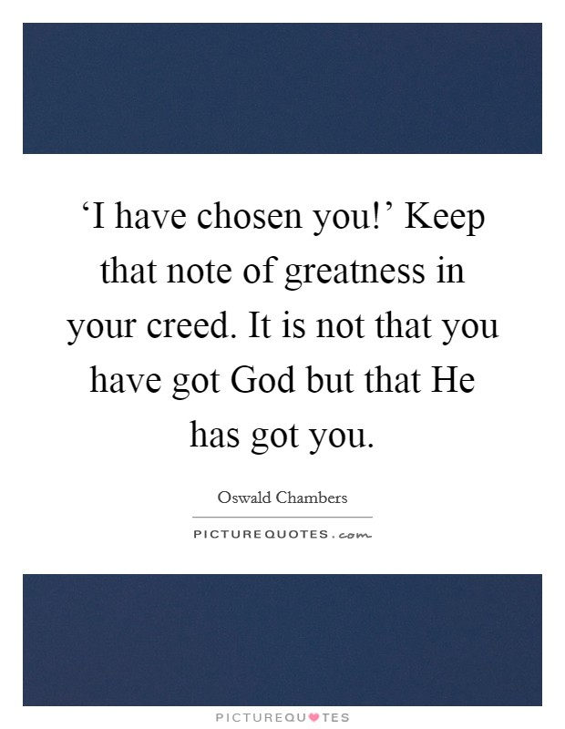 'I have chosen you!' Keep that note of greatness in your creed. It is not that you have got God but that He has got you Picture Quote #1