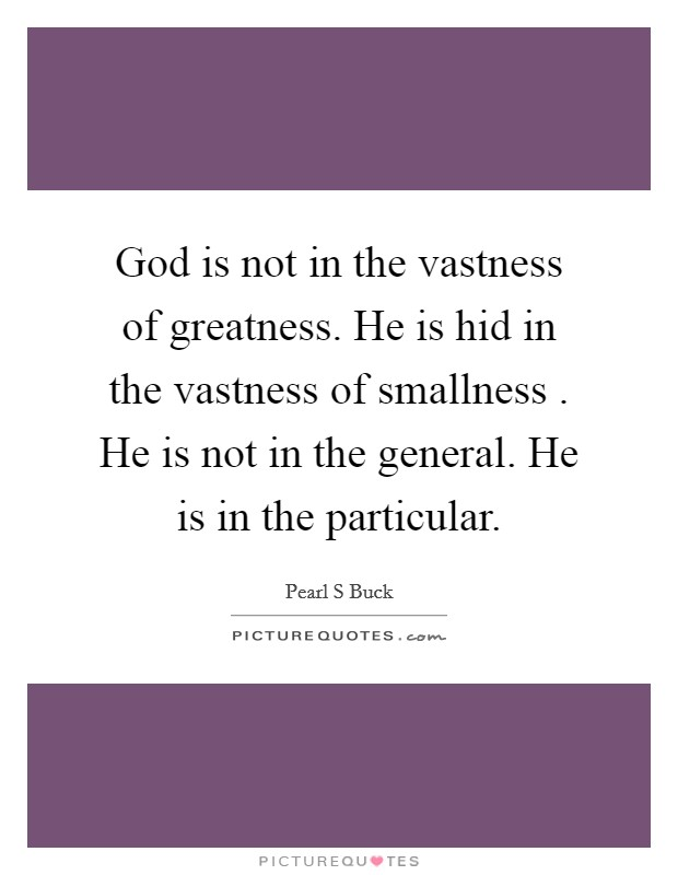 God is not in the vastness of greatness. He is hid in the vastness of smallness . He is not in the general. He is in the particular Picture Quote #1
