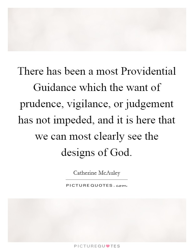 There has been a most Providential Guidance which the want of prudence, vigilance, or judgement has not impeded, and it is here that we can most clearly see the designs of God Picture Quote #1