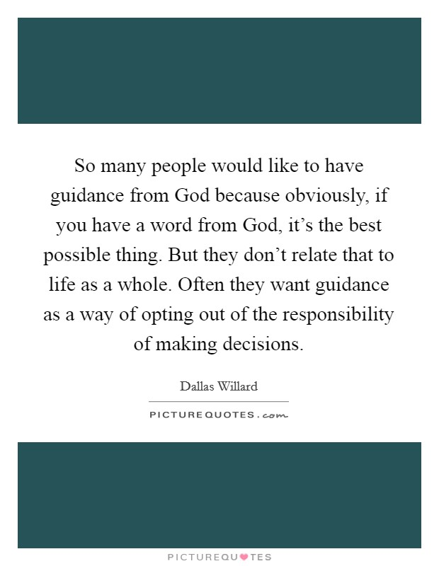 So many people would like to have guidance from God because obviously, if you have a word from God, it's the best possible thing. But they don't relate that to life as a whole. Often they want guidance as a way of opting out of the responsibility of making decisions Picture Quote #1