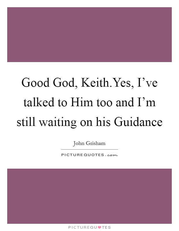Good God, Keith.Yes, I've talked to Him too and I'm still waiting on his Guidance Picture Quote #1