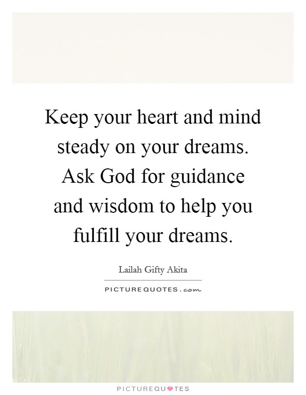 Keep your heart and mind steady on your dreams. Ask God for guidance and wisdom to help you fulfill your dreams Picture Quote #1