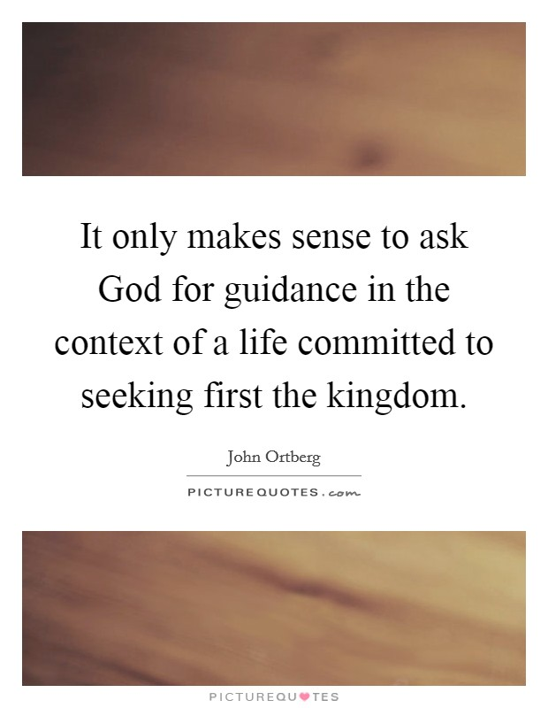 It only makes sense to ask God for guidance in the context of a life committed to seeking first the kingdom Picture Quote #1