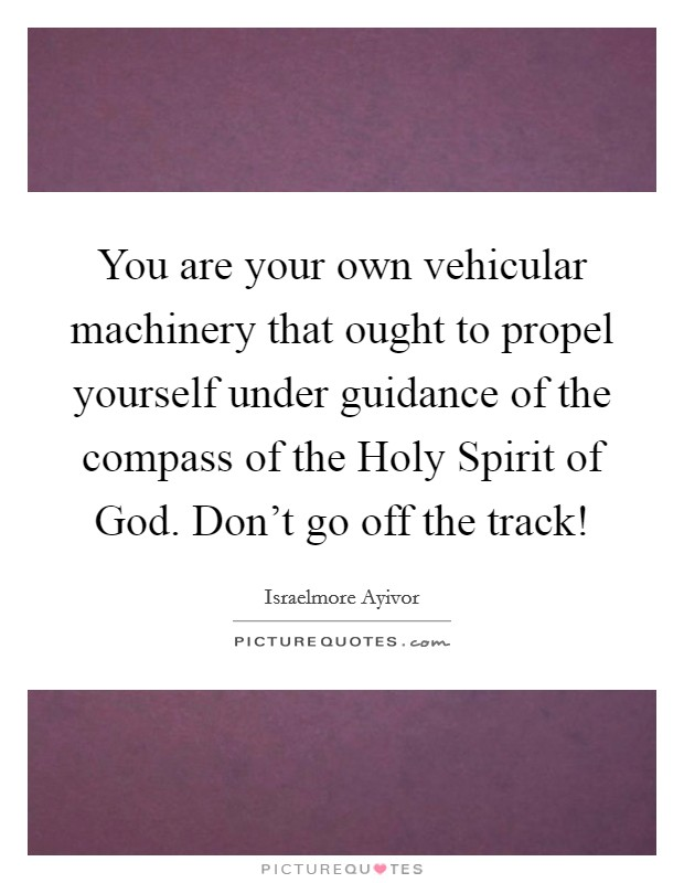 You are your own vehicular machinery that ought to propel yourself under guidance of the compass of the Holy Spirit of God. Don't go off the track! Picture Quote #1
