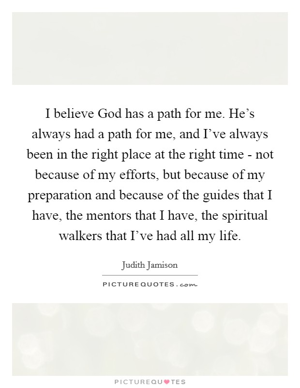 I believe God has a path for me. He's always had a path for me, and I've always been in the right place at the right time - not because of my efforts, but because of my preparation and because of the guides that I have, the mentors that I have, the spiritual walkers that I've had all my life Picture Quote #1