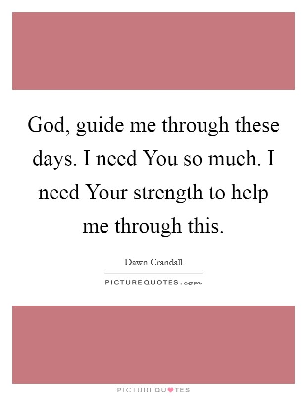 God, guide me through these days. I need You so much. I need Your strength to help me through this Picture Quote #1