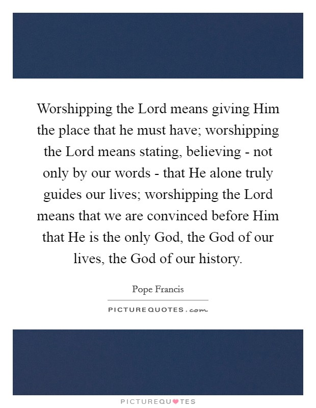 Worshipping the Lord means giving Him the place that he must have; worshipping the Lord means stating, believing - not only by our words - that He alone truly guides our lives; worshipping the Lord means that we are convinced before Him that He is the only God, the God of our lives, the God of our history. Picture Quote #1