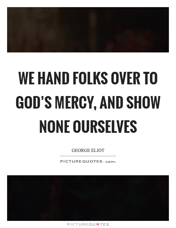 We hand folks over to God's mercy, and show none ourselves Picture Quote #1