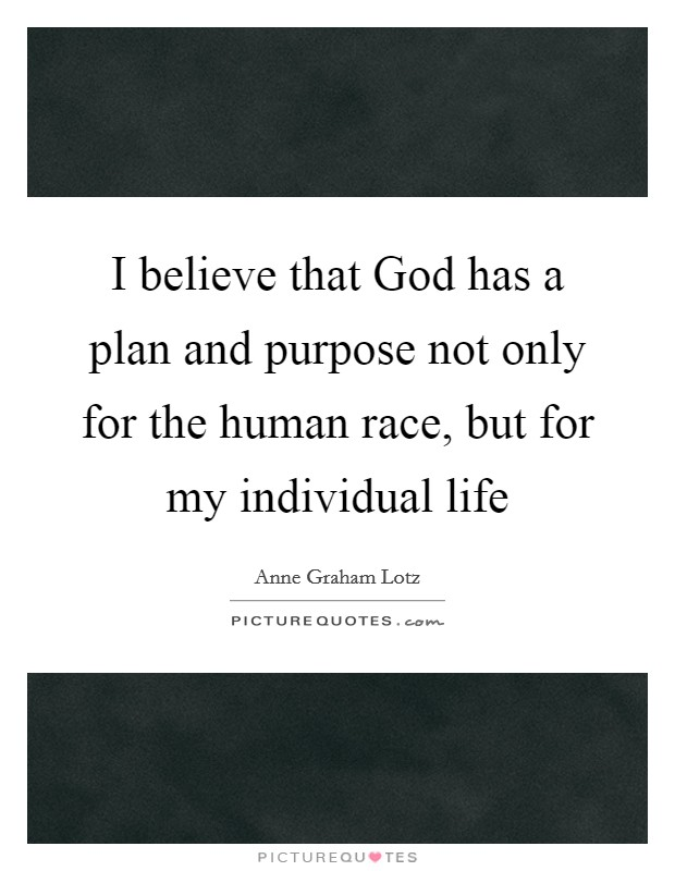 I believe that God has a plan and purpose not only for the human race, but for my individual life Picture Quote #1