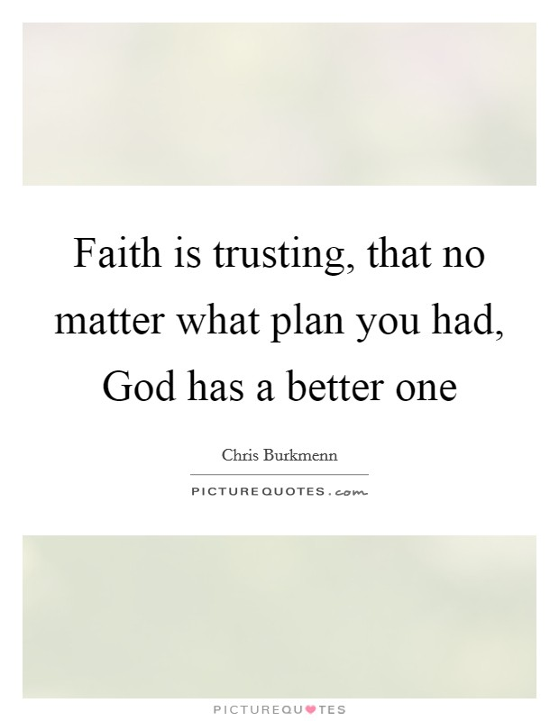 Faith is trusting, that no matter what plan you had, God has a better one Picture Quote #1