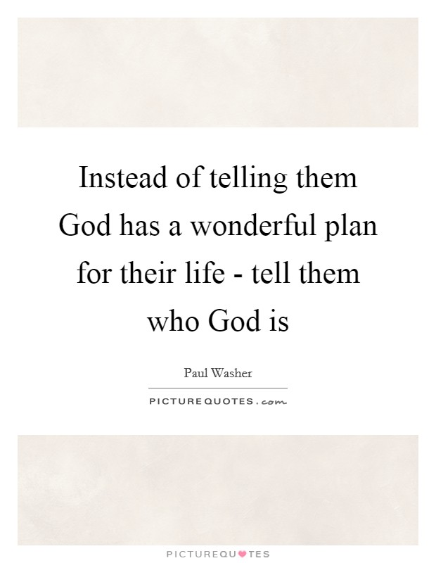 Instead of telling them God has a wonderful plan for their life - tell them who God is Picture Quote #1