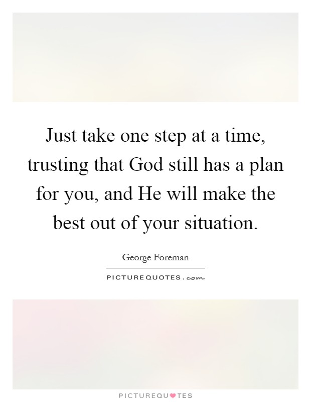Just take one step at a time, trusting that God still has a plan for you, and He will make the best out of your situation Picture Quote #1