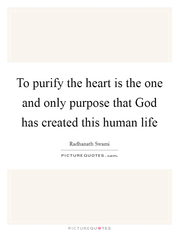 To purify the heart is the one and only purpose that God has created this human life Picture Quote #1
