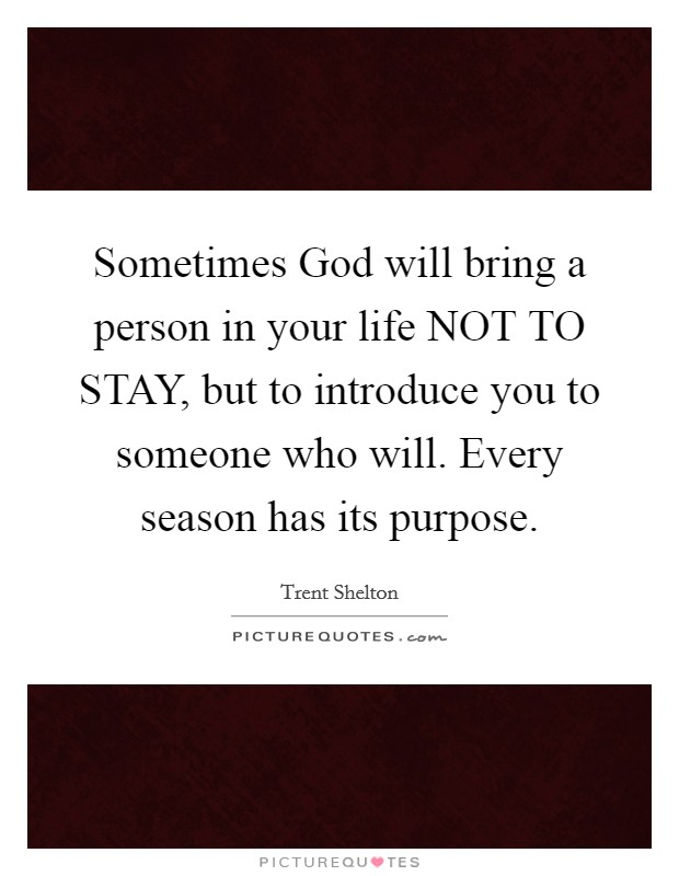 Sometimes God will bring a person in your life NOT TO STAY, but to introduce you to someone who will. Every season has its purpose. Picture Quote #1