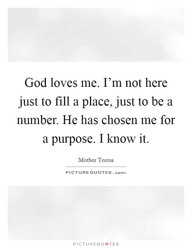 God loves me. I'm not here just to fill a place, just to be a number. He has chosen me for a purpose. I know it Picture Quote #1
