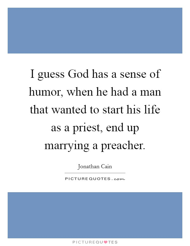 I guess God has a sense of humor, when he had a man that wanted to start his life as a priest, end up marrying a preacher Picture Quote #1