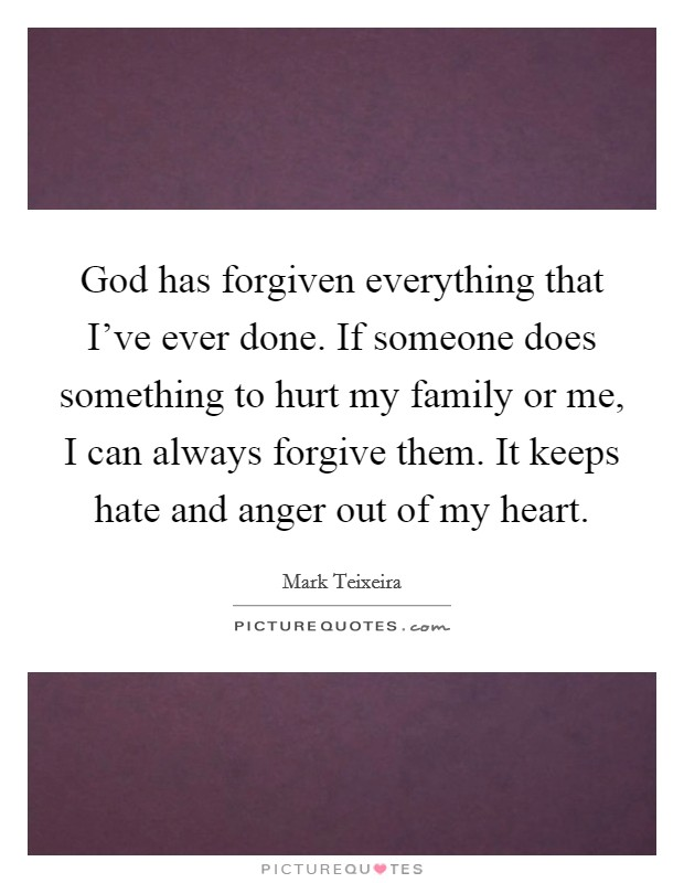 God has forgiven everything that I've ever done. If someone does something to hurt my family or me, I can always forgive them. It keeps hate and anger out of my heart Picture Quote #1