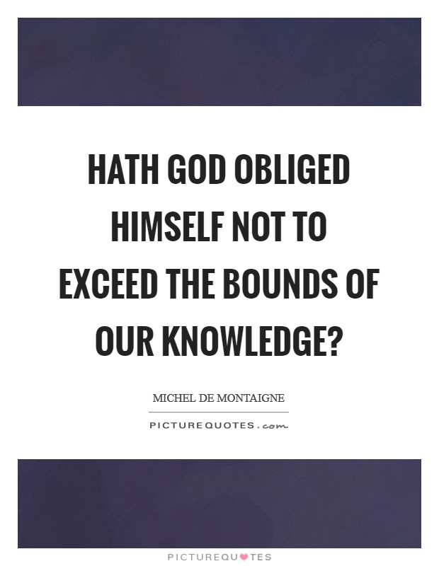 Hath God obliged himself not to exceed the bounds of our knowledge? Picture Quote #1
