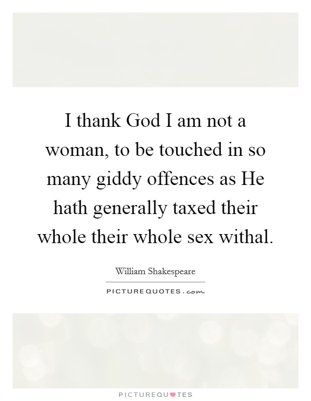 I thank God I am not a woman, to be touched in so many giddy offences as He hath generally taxed their whole their whole sex withal. Picture Quote #1
