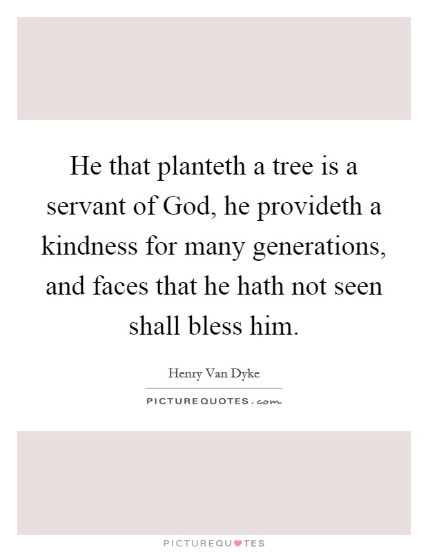 He that planteth a tree is a servant of God, he provideth a kindness for many generations, and faces that he hath not seen shall bless him. Picture Quote #1