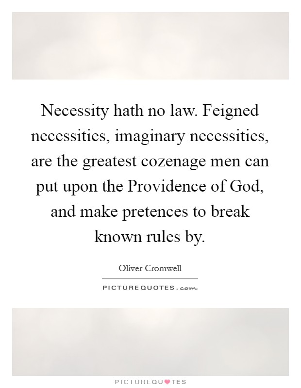 Necessity hath no law. Feigned necessities, imaginary necessities, are the greatest cozenage men can put upon the Providence of God, and make pretences to break known rules by. Picture Quote #1