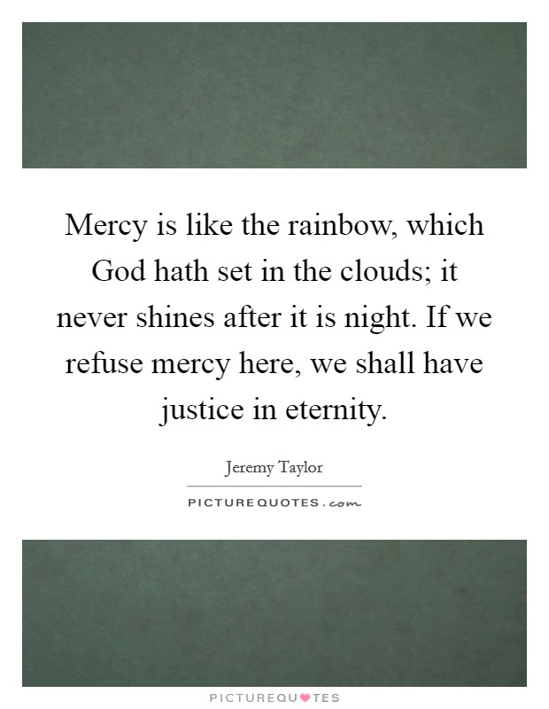 Mercy is like the rainbow, which God hath set in the clouds; it never shines after it is night. If we refuse mercy here, we shall have justice in eternity Picture Quote #1