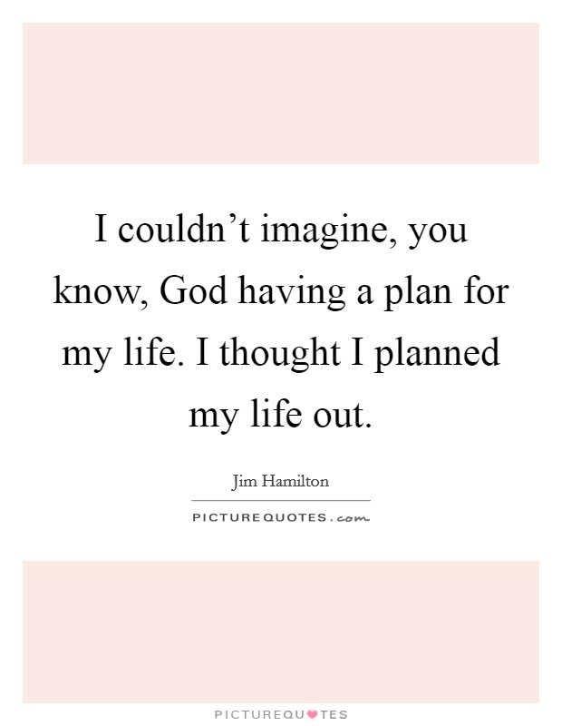 I couldn't imagine, you know, God having a plan for my life. I thought I planned my life out Picture Quote #1