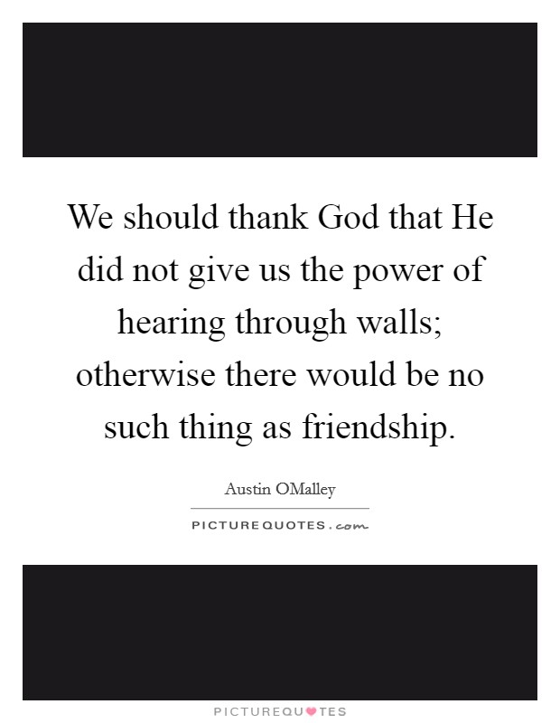 We should thank God that He did not give us the power of hearing through walls; otherwise there would be no such thing as friendship Picture Quote #1