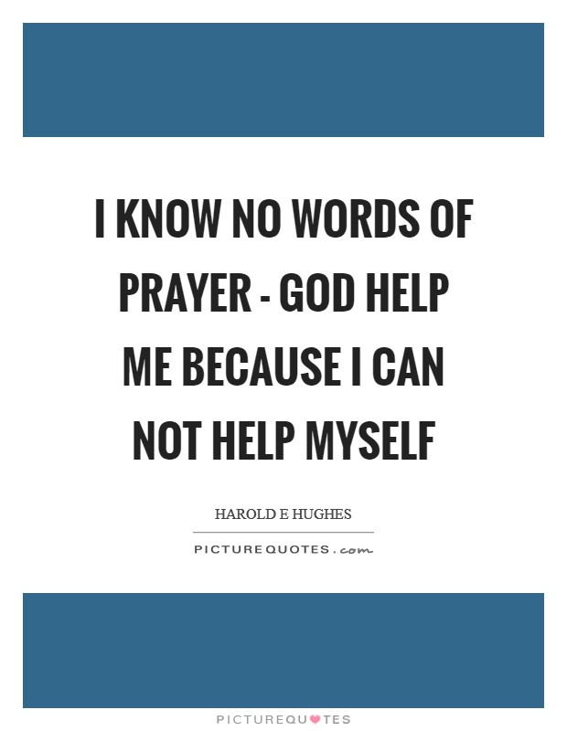 I know no words of prayer - God help me because I can not help myself Picture Quote #1