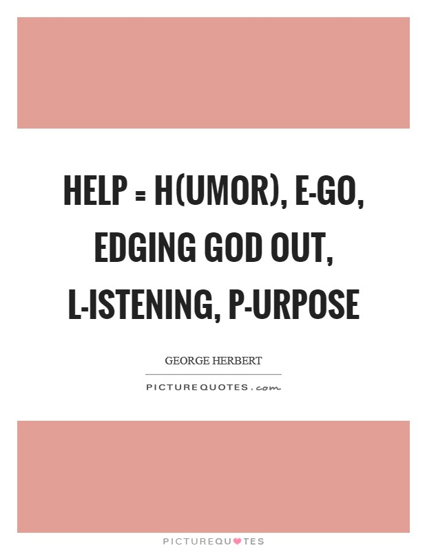 HELP = H(umor), E-go, edging God out, L-istening, P-urpose Picture Quote #1