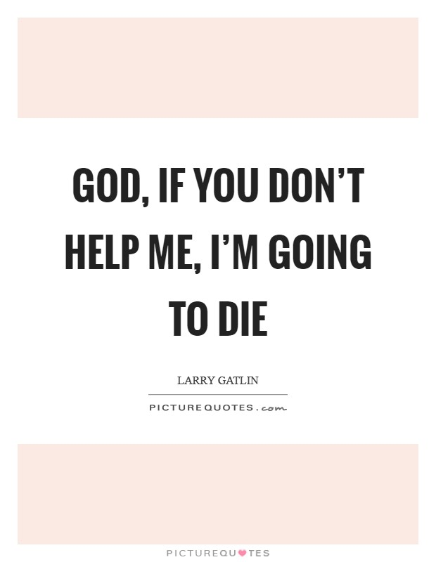 God, if You don't help me, I'm going to die Picture Quote #1