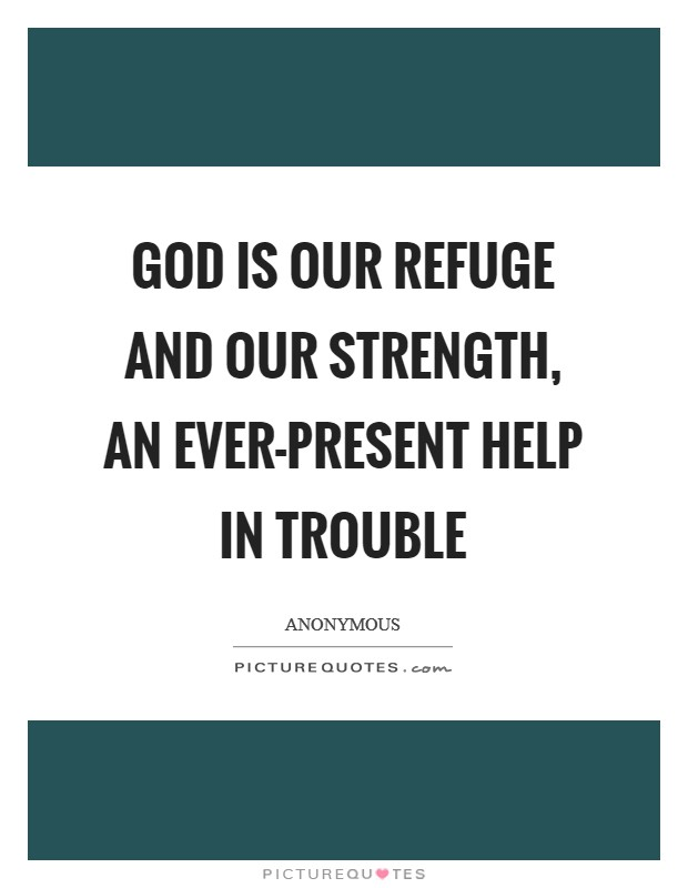 God is our refuge and our strength, an ever-present help in trouble Picture Quote #1