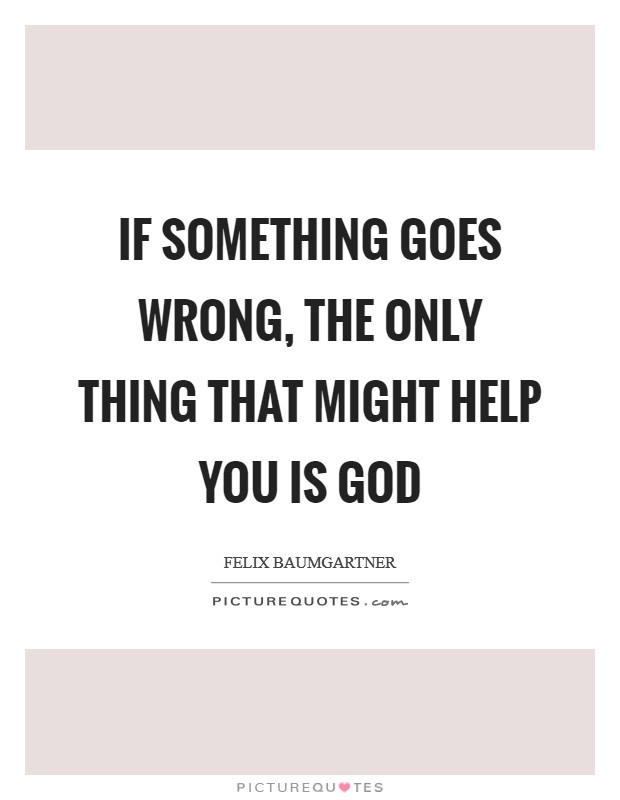 If something goes wrong, the only thing that might help you is God Picture Quote #1