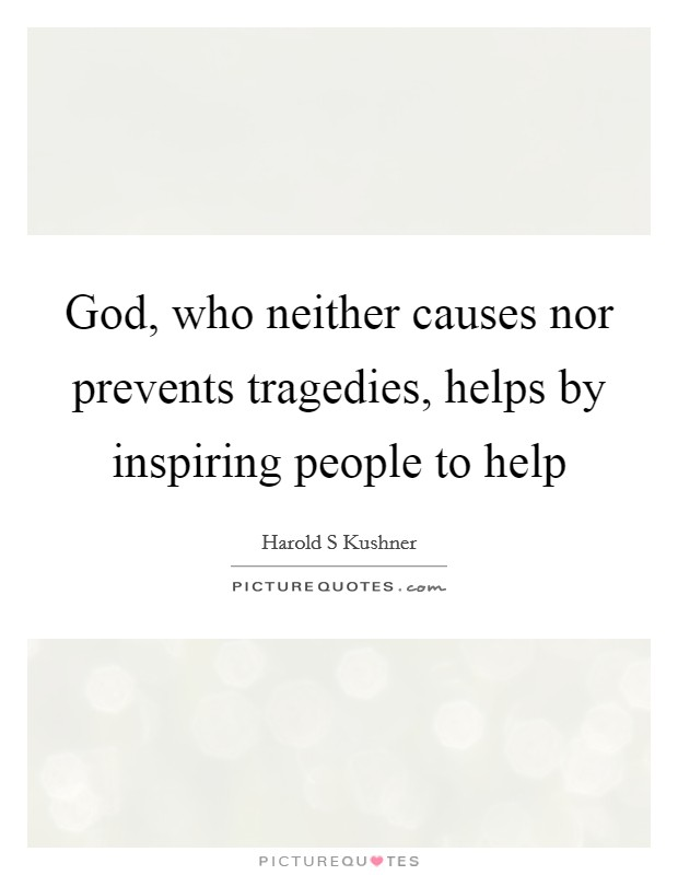 God, who neither causes nor prevents tragedies, helps by inspiring people to help Picture Quote #1
