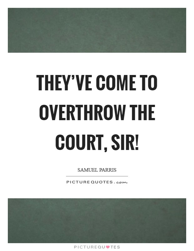 They've come to overthrow the court, sir! Picture Quote #1