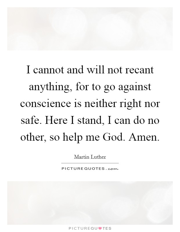 I cannot and will not recant anything, for to go against conscience is neither right nor safe. Here I stand, I can do no other, so help me God. Amen Picture Quote #1