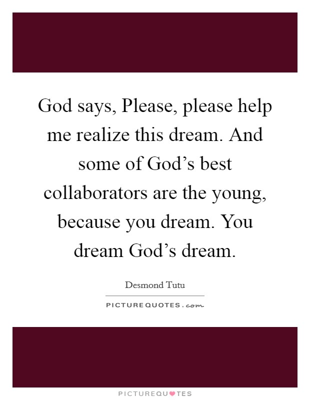 God says, Please, please help me realize this dream. And some of God's best collaborators are the young, because you dream. You dream God's dream Picture Quote #1