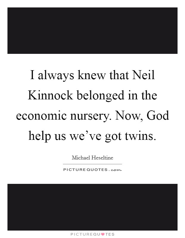 I always knew that Neil Kinnock belonged in the economic nursery. Now, God help us we've got twins. Picture Quote #1