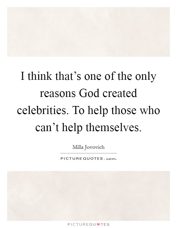 I think that's one of the only reasons God created celebrities. To help those who can't help themselves. Picture Quote #1