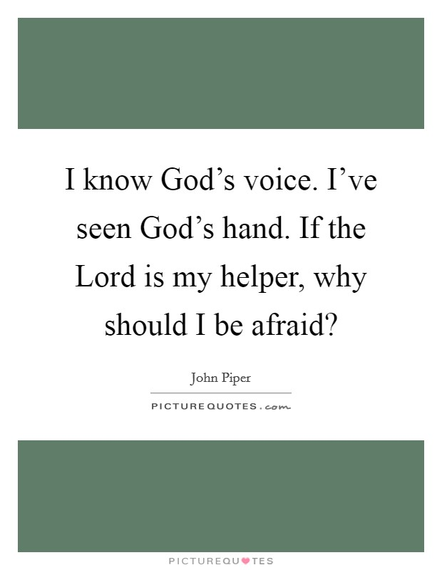 I know God's voice. I've seen God's hand. If the Lord is my helper, why should I be afraid? Picture Quote #1