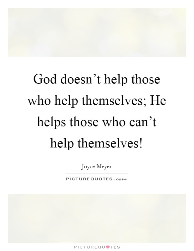 God doesn't help those who help themselves; He helps those who can't help themselves! Picture Quote #1